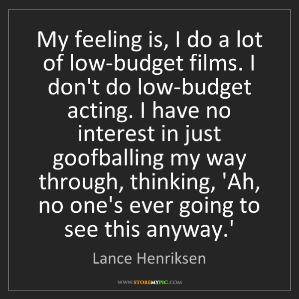 Lance Henriksen: My feeling is, I do a lot of low-budget films. I don't...