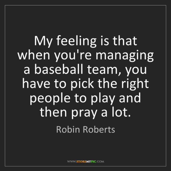 Robin Roberts: My feeling is that when you're managing a baseball team,...