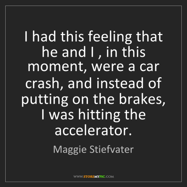 Maggie Stiefvater: I had this feeling that he and I , in this moment, were...