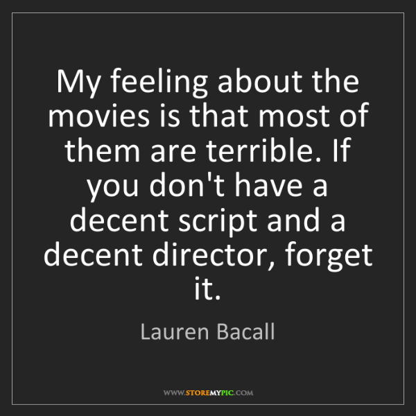 Lauren Bacall: My feeling about the movies is that most of them are...