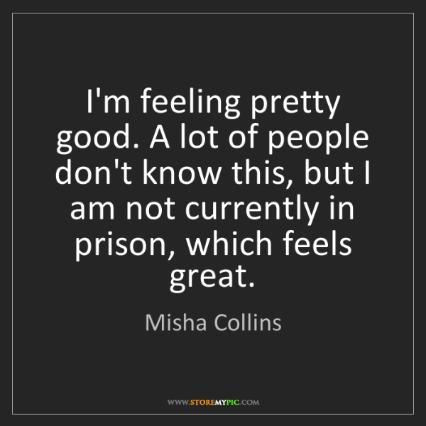 Misha Collins: I'm feeling pretty good. A lot of people don't know this,...