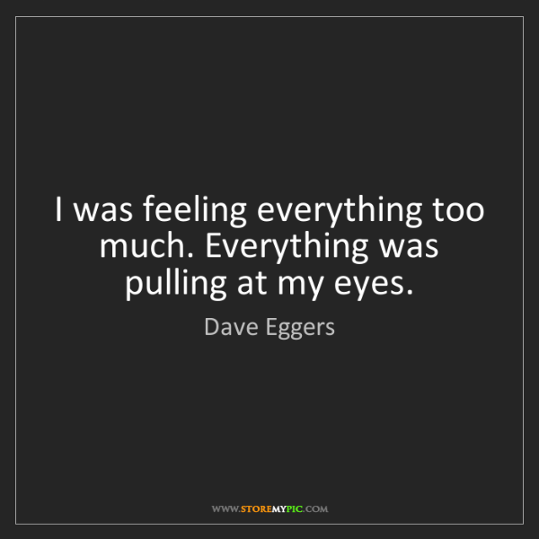 Dave Eggers: I was feeling everything too much. Everything was pulling...