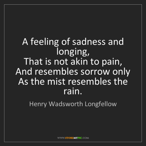 Henry Wadsworth Longfellow: A feeling of sadness and longing,   That is not akin...