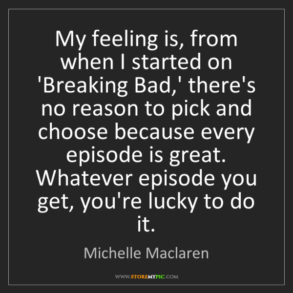 Michelle Maclaren: My feeling is, from when I started on 'Breaking Bad,'...