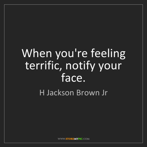 H Jackson Brown Jr: When you're feeling terrific, notify your face.