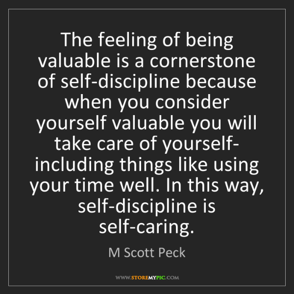 M Scott Peck: The feeling of being valuable is a cornerstone of self-discipline...