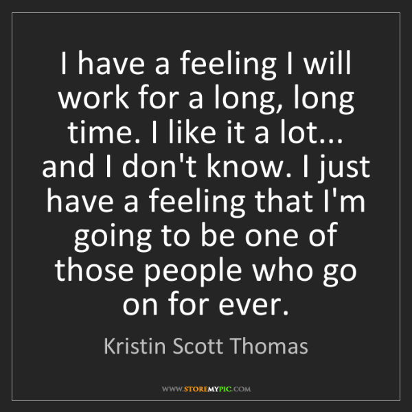 Kristin Scott Thomas: I have a feeling I will work for a long, long time. I...