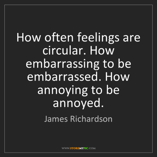 James Richardson: How often feelings are circular. How embarrassing to...