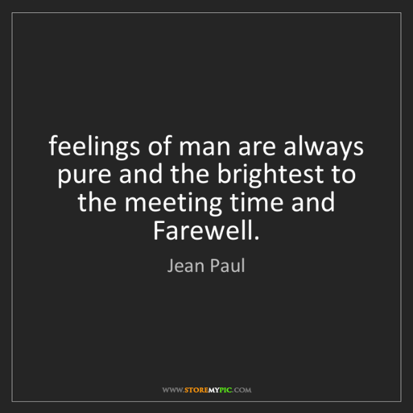Jean Paul: feelings of man are always pure and the brightest to...