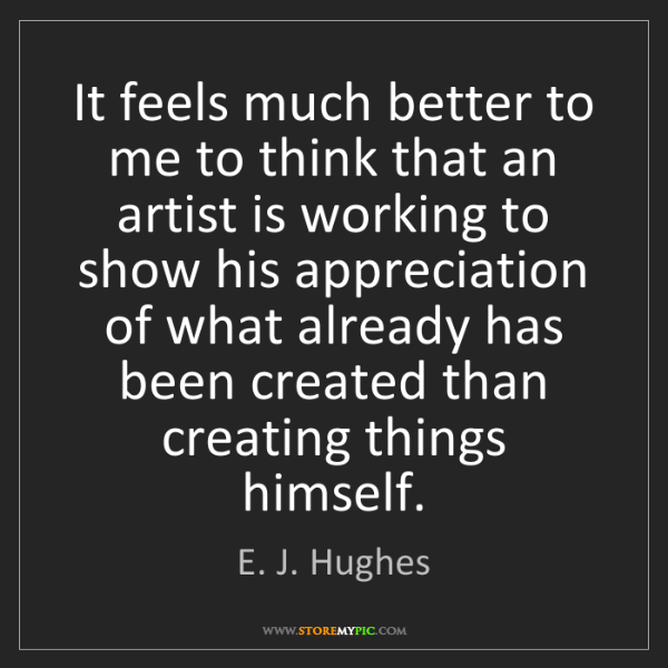 E. J. Hughes: It feels much better to me to think that an artist is...