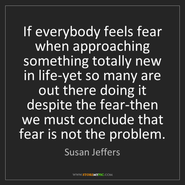 Susan Jeffers: If everybody feels fear when approaching something totally...
