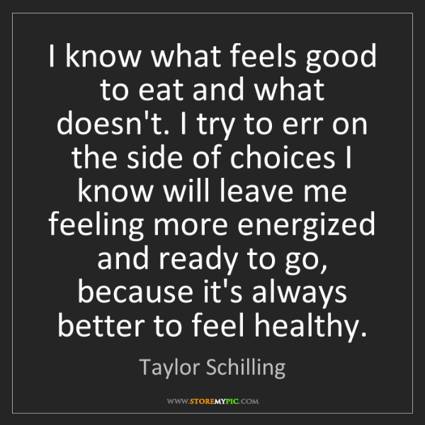 Taylor Schilling: I know what feels good to eat and what doesn't. I try...