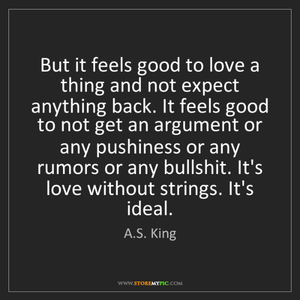 A.S. King: But it feels good to love a thing and not expect anything...
