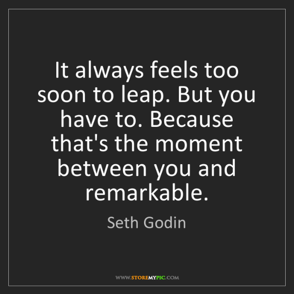 Seth Godin: It always feels too soon to leap. But you have to. Because...