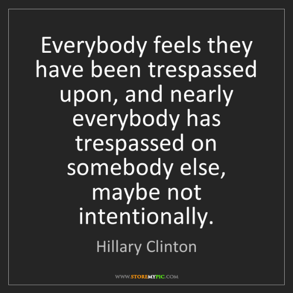 Hillary Clinton: Everybody feels they have been trespassed upon, and nearly...