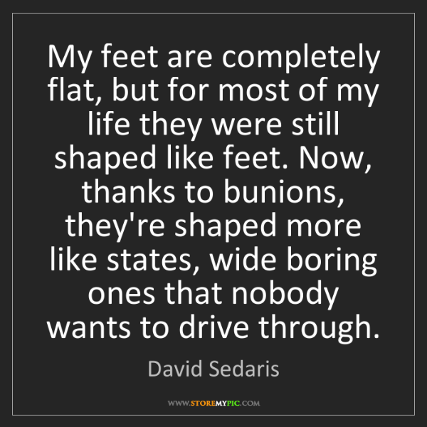 David Sedaris: My feet are completely flat, but for most of my life...