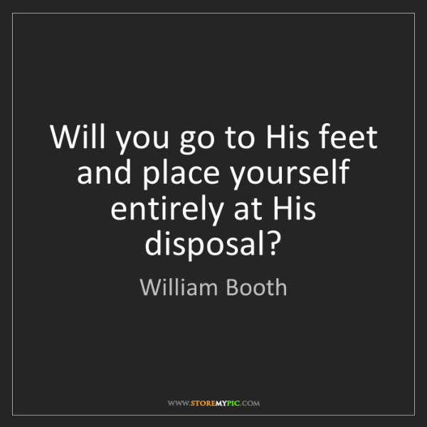 William Booth: Will you go to His feet and place yourself entirely at...
