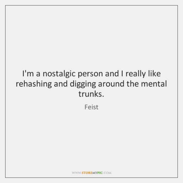 I'm a nostalgic person and I really like rehashing and digging around ...