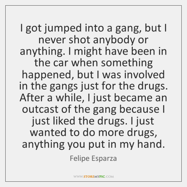 I got jumped into a gang, but I never shot anybody or ...