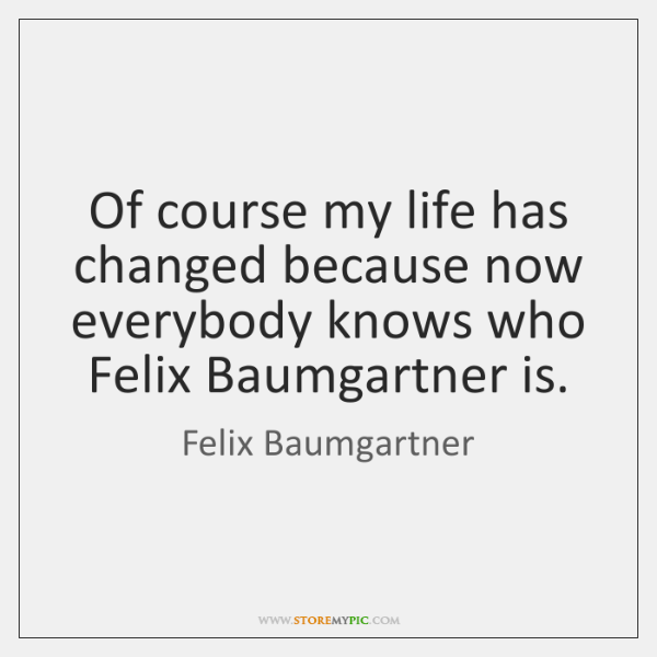 Of course my life has changed because now everybody knows who Felix ...