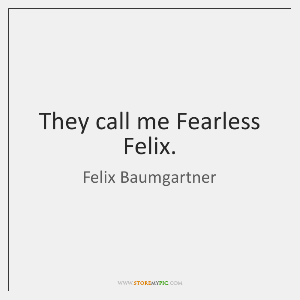 They call me Fearless Felix.