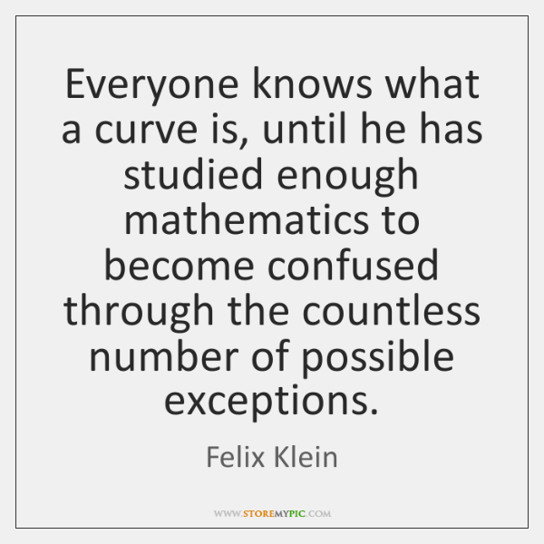 Everyone knows what a curve is, until he has studied enough mathematics ...