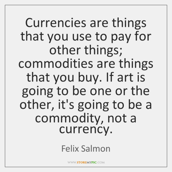 Currencies are things that you use to pay for other things; commodities ...