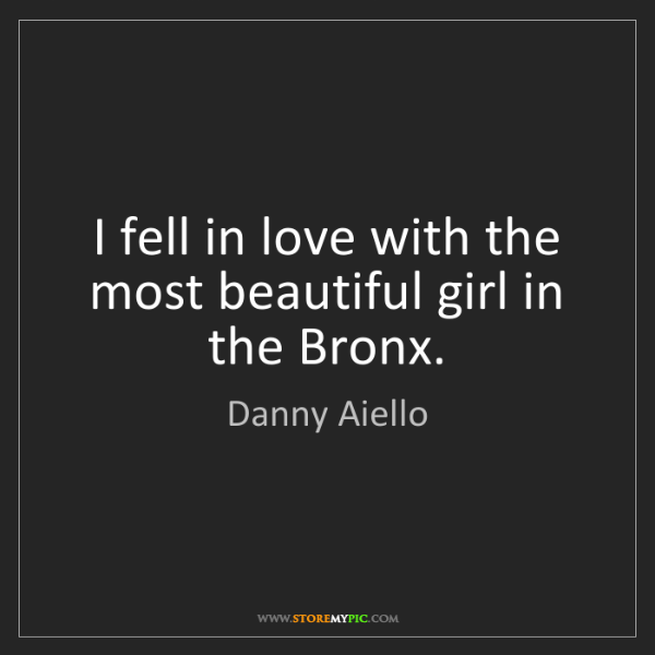 Danny Aiello: I fell in love with the most beautiful girl in the Bronx.