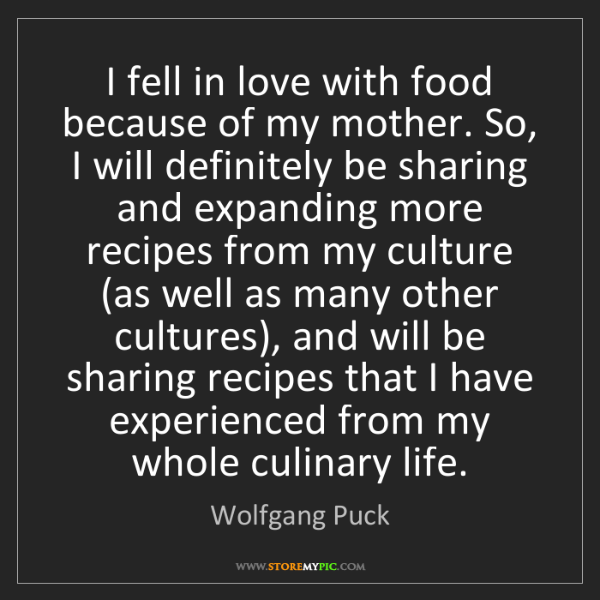 Wolfgang Puck: I fell in love with food because of my mother. So, I...