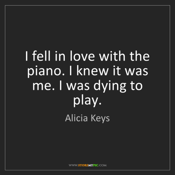 Alicia Keys: I fell in love with the piano. I knew it was me. I was...
