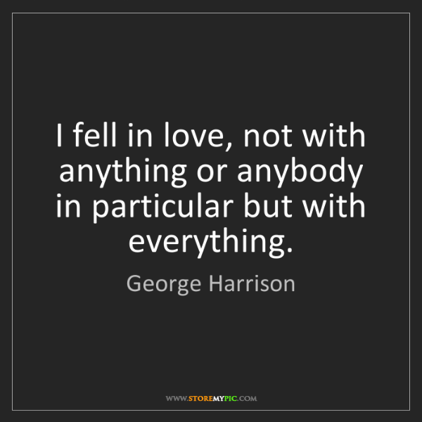 George Harrison: I fell in love, not with anything or anybody in particular...