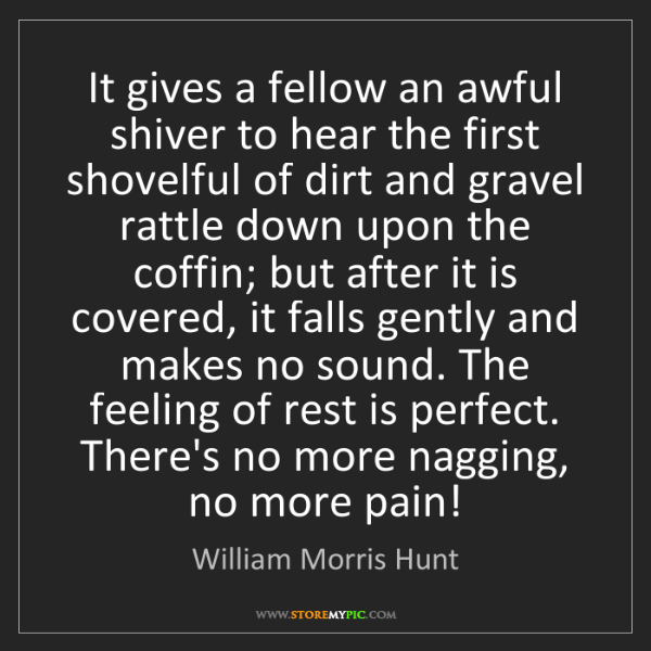William Morris Hunt: It gives a fellow an awful shiver to hear the first shovelful...