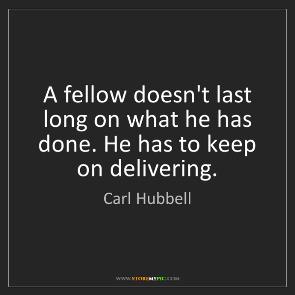 Carl Hubbell: A fellow doesn't last long on what he has done. He has...