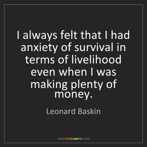 Leonard Baskin: I always felt that I had anxiety of survival in terms...