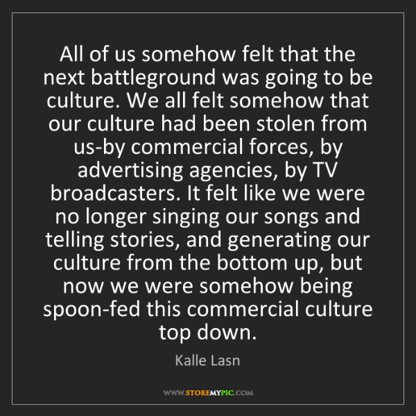 Kalle Lasn: All of us somehow felt that the next battleground was...