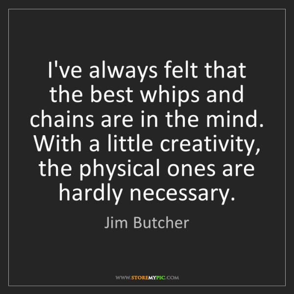 Jim Butcher: I've always felt that the best whips and chains are in...