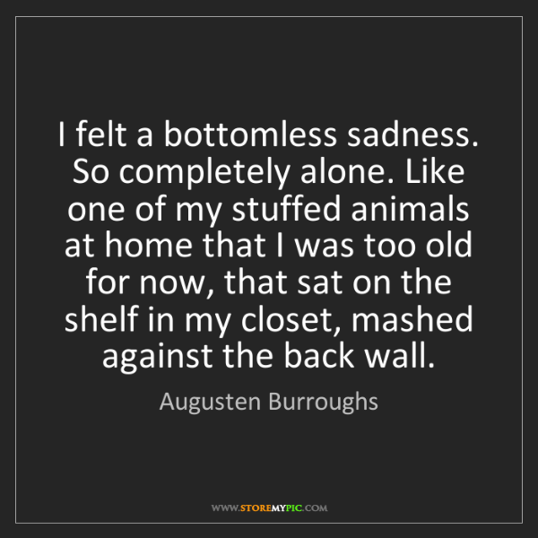 Augusten Burroughs: I felt a bottomless sadness. So completely alone. Like...