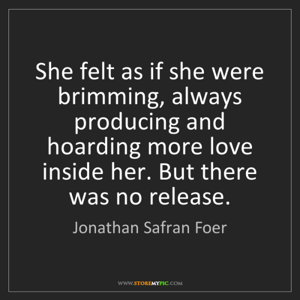 Jonathan Safran Foer: She felt as if she were brimming, always producing and...