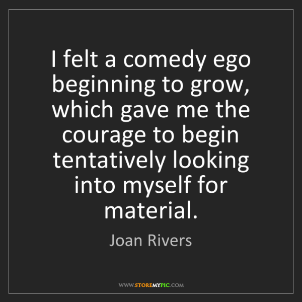 Joan Rivers: I felt a comedy ego beginning to grow, which gave me...