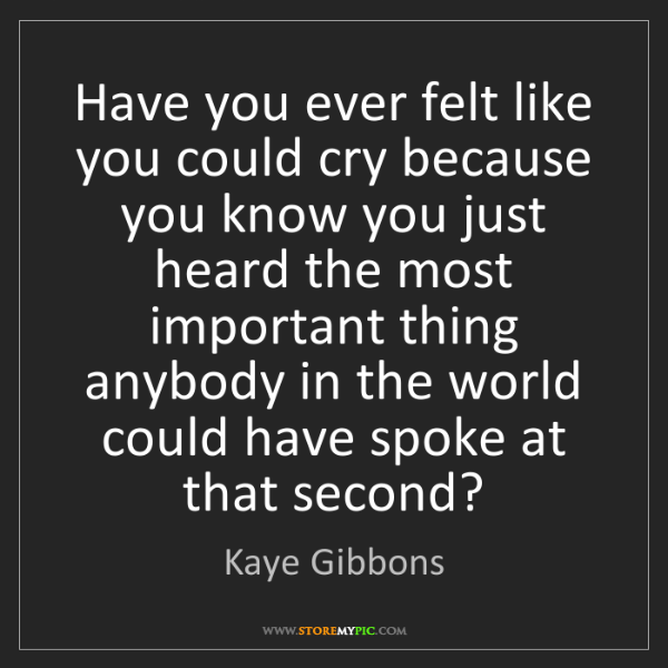 Kaye Gibbons: Have you ever felt like you could cry because you know...