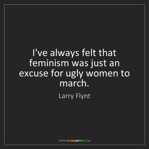 Larry Flynt: I've always felt that feminism was just an excuse for...