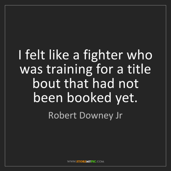 Robert Downey Jr: I felt like a fighter who was training for a title bout...
