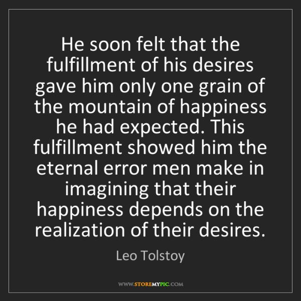 Leo Tolstoy: He soon felt that the fulfillment of his desires gave...