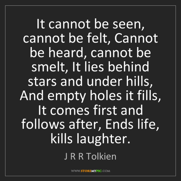 J R R Tolkien: It cannot be seen, cannot be felt, Cannot be heard, cannot...