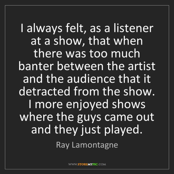 Ray Lamontagne: I always felt, as a listener at a show, that when there...