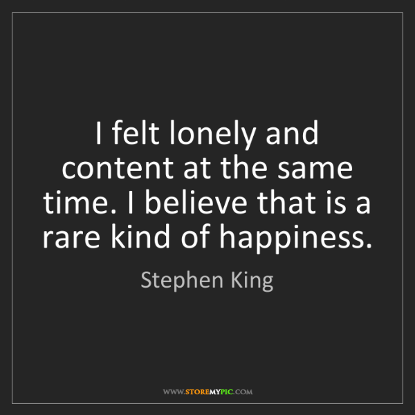 Stephen King: I felt lonely and content at the same time. I believe...