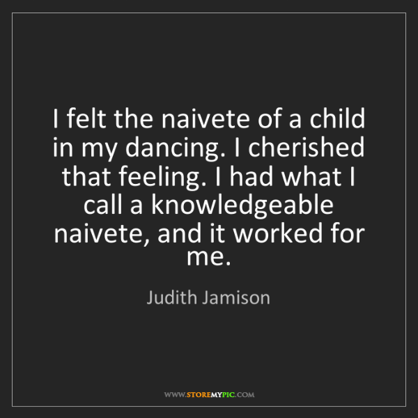 Judith Jamison: I felt the naivete of a child in my dancing. I cherished...