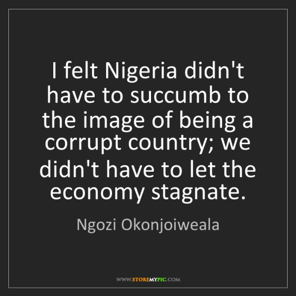 Ngozi Okonjoiweala: I felt Nigeria didn't have to succumb to the image of...