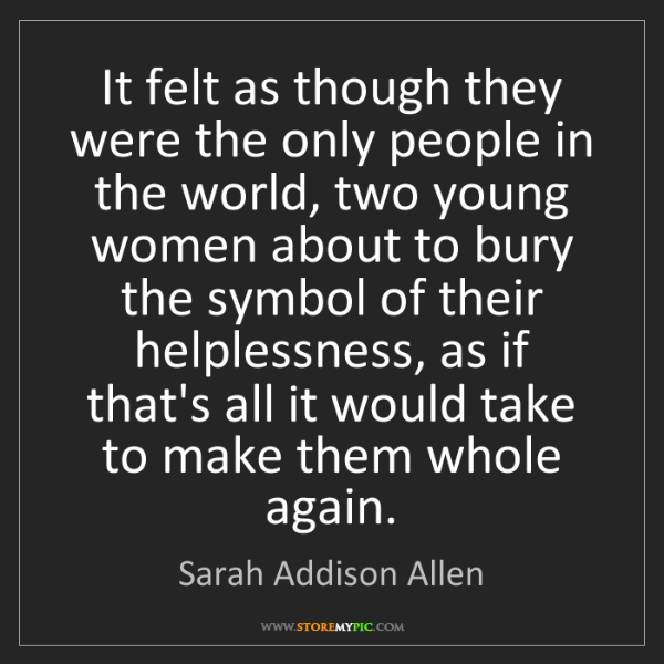 Sarah Addison Allen: It felt as though they were the only people in the world,...