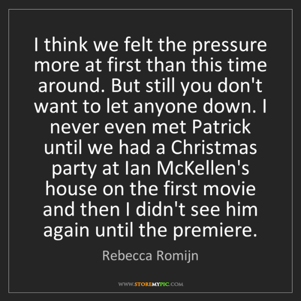Rebecca Romijn: I think we felt the pressure more at first than this...